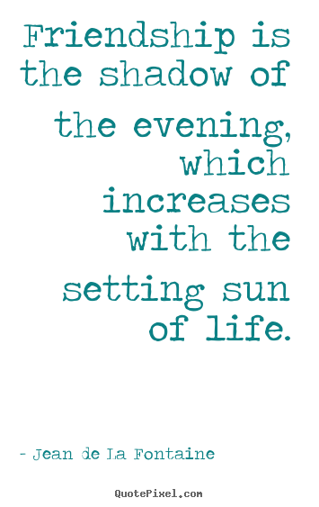Friendship quotes - Friendship is the shadow of the evening,..