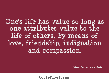 Simone De Beauvoir picture quotes - One's life has value so long as one attributes value to the.. - Friendship quote
