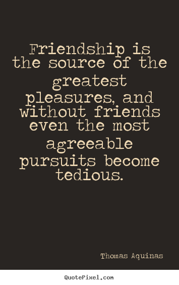 Friendship is the source of the greatest pleasures, and without.. Thomas Aquinas famous friendship quotes