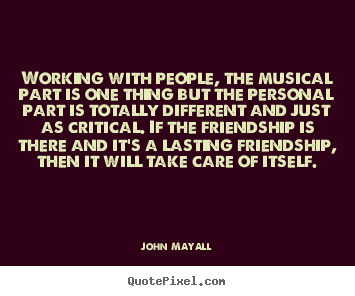 Friendship quote - Working with people, the musical part is one thing but the personal part..