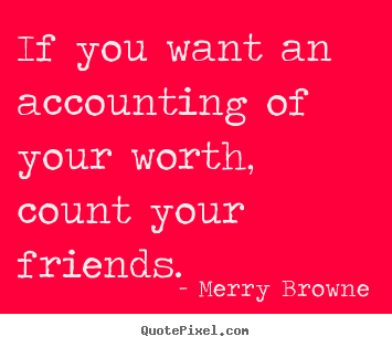 Quotes about friendship - If you want an accounting of your worth, count your..