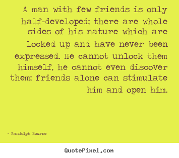 A man with few friends is only half-developed; there are whole.. Randolph Bourne greatest friendship quotes