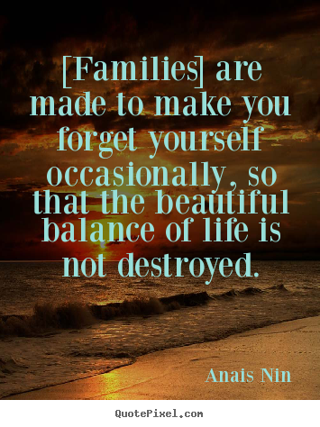 Design custom picture quotes about friendship - [families] are made to make you forget yourself occasionally, so..