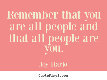Joy Harjo picture quotes - Remember that you are all people and that all people are you. - Friendship quotes