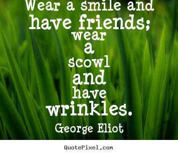 George Eliot picture quotes - Wear a smile and have friends; wear a scowl and have.. - Friendship sayings