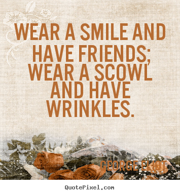 Design picture quotes about friendship - Wear a smile and have friends; wear a scowl and have wrinkles.