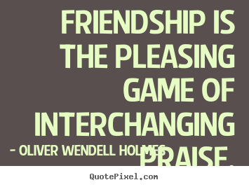 Customize picture quote about friendship - Friendship is the pleasing game of interchanging praise.