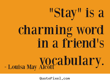 "Louisa May Alcott photo quotes - ""stay"" is a charming word in a friend's vocabulary. - Friendship sayings"