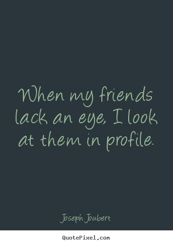 Joseph Joubert picture quotes - When my friends lack an eye, i look at them in profile. - Friendship quotes