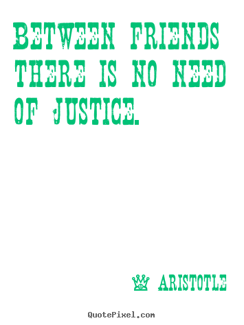 Aristotle picture quote - Between friends there is no need of justice. - Friendship quote