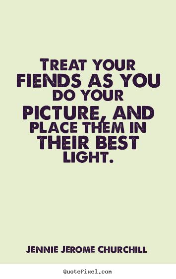 Treat your fiends as you do your picture, and place them in their.. Jennie Jerome Churchill  friendship sayings