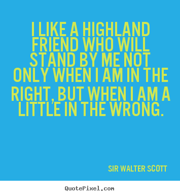 Sir Walter Scott picture sayings - I like a highland friend who will stand by me not only when i am.. - Friendship quote