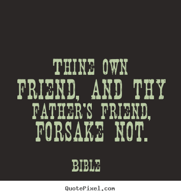 Thine own friend, and thy father's friend, forsake not. Bible popular friendship quotes