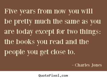 Five years from now you will be pretty much the.. Charles Jones  friendship quotes