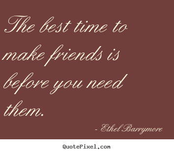Friendship quotes - The best time to make friends is before you need them.