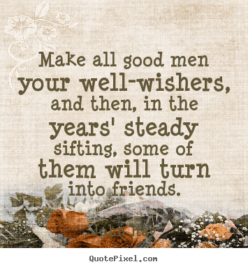 Design custom pictures sayings about friendship - Make all good men your well-wishers, and..