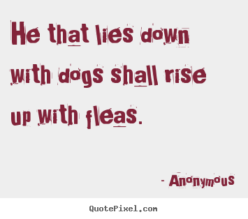 Customize picture quotes about friendship - He that lies down with dogs shall rise up..