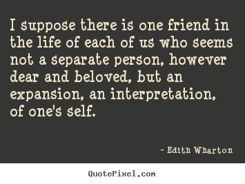 Quotes about friendship - I suppose there is one friend in the life of..