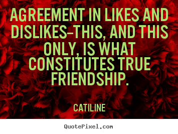 Sayings about friendship - Agreement in likes and dislikes--this, and..
