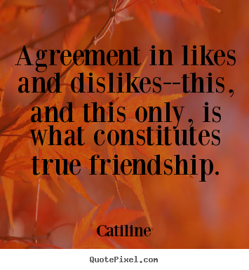 Friendship quotes - Agreement in likes and dislikes--this, and this only,..