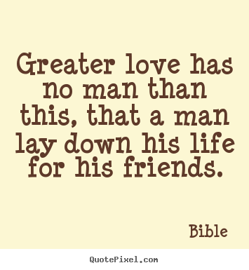 Greater love has no man than this, that a man lay down his life.. Bible great friendship quotes
