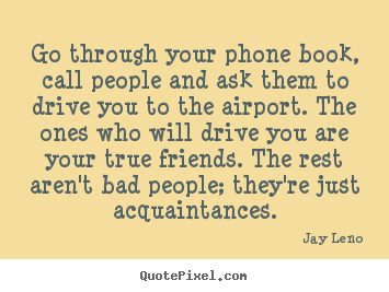 Friendship quotes - Go through your phone book, call people and ask them..