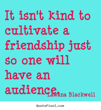 Lawana Blackwell picture quotes - It isn't kind to cultivate a friendship just so one will.. - Friendship quotes