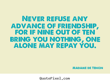 Madame De Tencin pictures sayings - Never refuse any advance of friendship, for.. - Friendship quotes