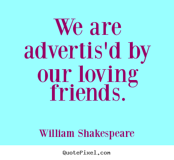We are advertis'd by our loving friends. William Shakespeare popular friendship sayings
