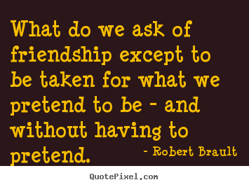 Create your own picture quote about friendship - What do we ask of friendship except to be taken for what we pretend..