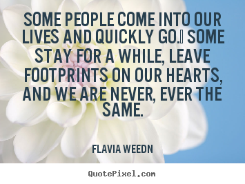 Quotes about friendship - Some people come into our lives and quickly go.  some stay..