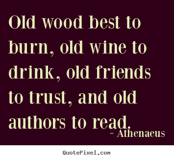 Friendship quote - Old wood best to burn, old wine to drink,..