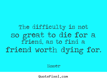 Quotes about friendship - The difficulty is not so great to die for..