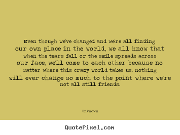Quote about friendship - Even though we've changed and we're all finding..