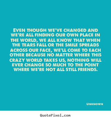 Create custom picture quotes about friendship - Even though we've changed and we're all finding our own place in the world,..