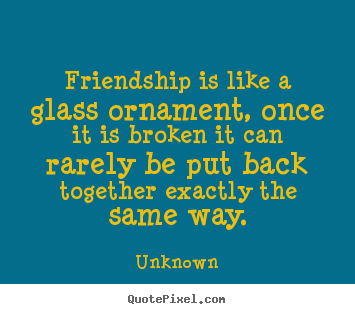 Quotes about friendship - Friendship is like a glass ornament, once it is broken it can rarely..