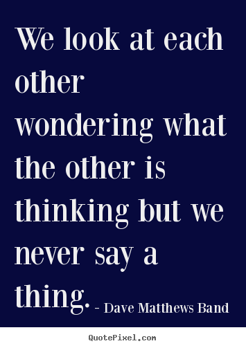 We look at each other wondering what the other.. Dave Matthews Band top friendship quote