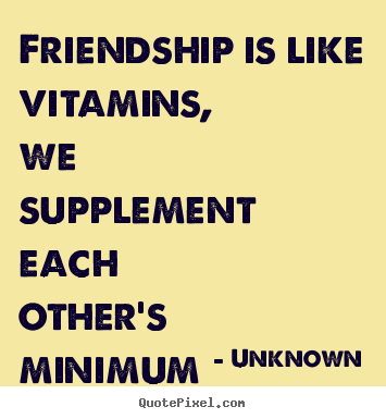 Unknown picture quotes - Friendship is like vitamins, we supplement each other's.. - Friendship quotes
