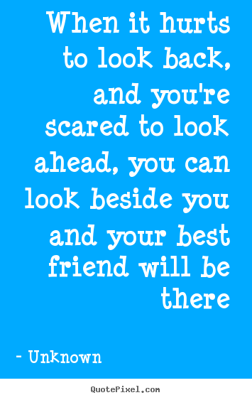 Unknown picture quotes - When it hurts to look back, and you're scared to look ahead, you.. - Friendship quotes