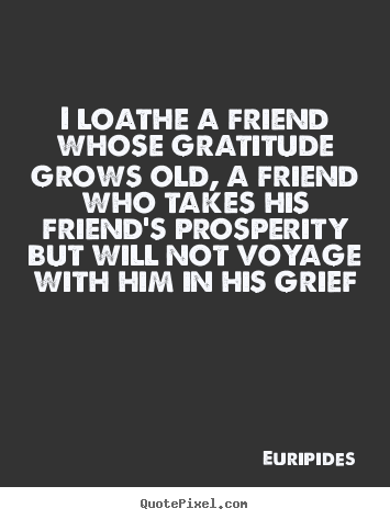 Quote about friendship - I loathe a friend whose gratitude grows old, a friend who takes..