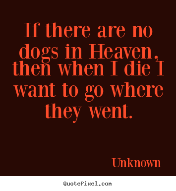 Friendship quote - If there are no dogs in heaven, then when i die i want to go where..