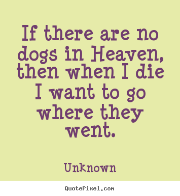 Sayings about friendship - If there are no dogs in heaven, then when i die i want to go where they..