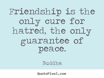 Buddha picture quotes - Friendship is the only cure for hatred, the only guarantee of peace. - Friendship quotes