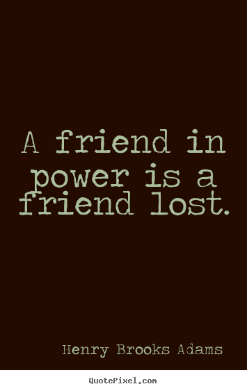 A friend in power is a friend lost. Henry Brooks Adams great friendship quote