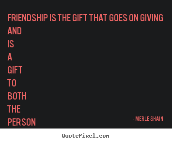 Customize picture quote about friendship - Friendship is the gift that goes on giving and is a gift to both..