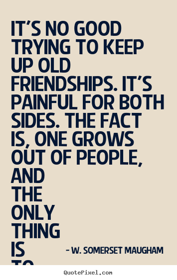 Quotes about friendship - It's no good trying to keep up old friendships. it's painful for..