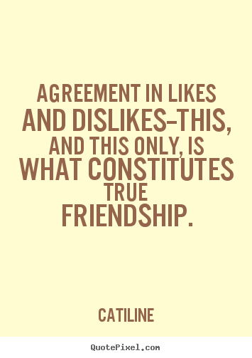 Create picture sayings about friendship - Agreement in likes and dislikes--this, and this only, is what constitutes..