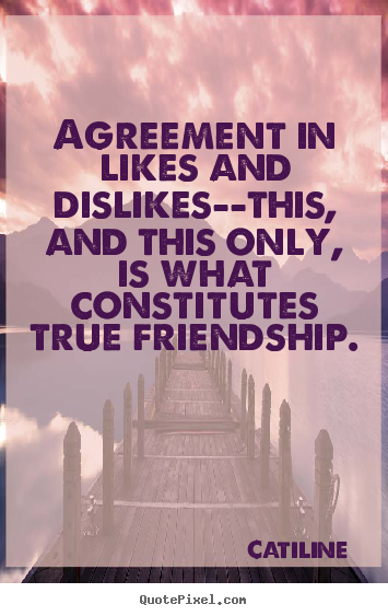How to design picture quote about friendship - Agreement in likes and dislikes--this, and this only, is what constitutes..