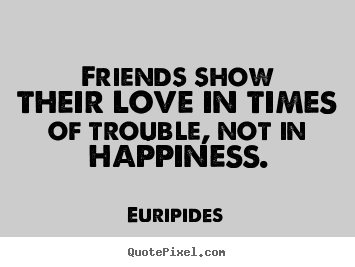 Quote about friendship - Friends show their love in times of trouble, not in happiness.