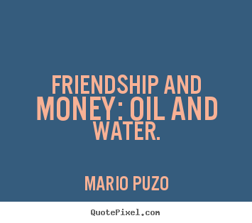 Mario Puzo picture quote - Friendship and money: oil and water. - Friendship quotes